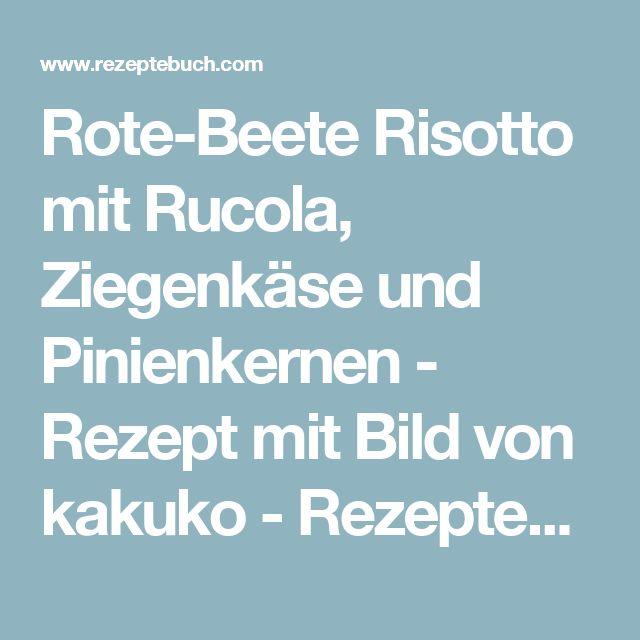 Rote-Beete Risotto mit Rucola, Ziegenkäse und Pinienkernen - Rezept mit Bild von kakuko - Rezeptebuch.com
