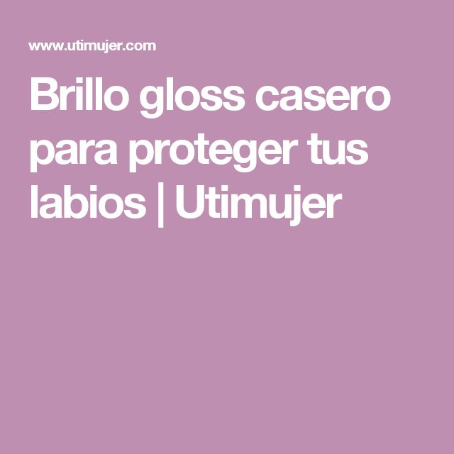 Brillo gloss casero para proteger tus labios   Utimujer