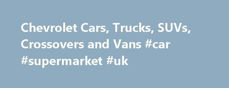 Chevrolet Cars, Trucks, SUVs, Crossovers and Vans #car #supermarket #uk http://remmont.com/chevrolet-cars-trucks-suvs-crossovers-and-vans-car-supermarket-uk/  #trucks # Help Center * The Manufacturer's Suggested Retail Price excludes destination freight charge. tax, title, license, dealer fees and optional equipment. Click here to see all Chevrolet vehicles' destination freight charges. ***The Manufacturer's Suggested Retail Price excludes tax, title, license, dealer fees and optional…