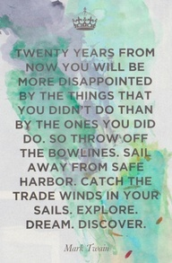 Twenty years from now you will be more disappointed by the things that you didn't do than by the ones that you did do. So throw off the bowlines. Sail away from safe harbor. Catch the trade winds in your sails. Explore. Dream. Discover. -- Let an experienced and passionate travel agent help you at www.travelcenter4u.com