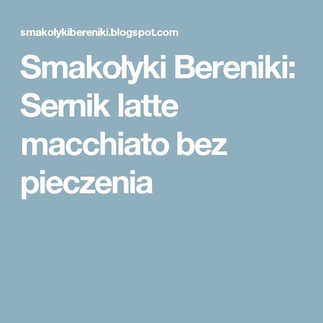 Smakołyki Bereniki: Sernik latte macchiato bez pieczenia