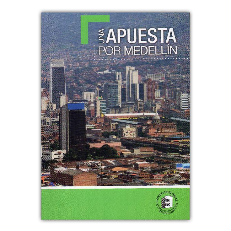 Una apuesta por Medellín – Diego Fernando Gómez – Corporación Universitaria Remington www.librosyeditores.com Editores y distribuidores.