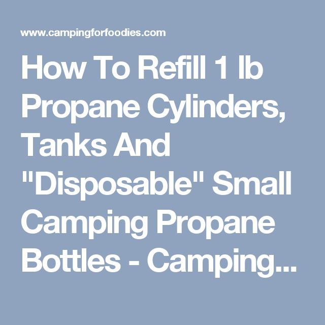"How To Refill 1 lb Propane Cylinders, Tanks And ""Disposable"" Small Camping Propane Bottles - Camping For Foodies"