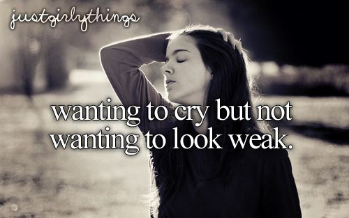 Wanting to cry but not wanting to look weak.