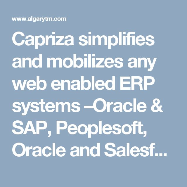 Capriza simplifies and mobilizes any web enabled ERP systems –Oracle & SAP, Peoplesoft, Oracle and Salesforce – in weeks, not months. It requires no coding, no APIs and no business disruption. Algarytm is one Capriza's first authorized partners.