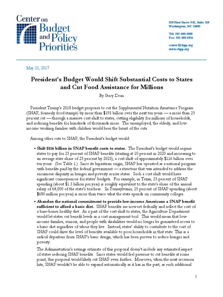 President Trump's 2018 budget proposes to cut the Supplemental Nutrition Assistance Program (SNAP, formerly food stamps) by more than $193 billion over the next ten years — a more than 25 percent cut — through a massive cost shift to states, cutting eligibility for millions of households,  and reducing benefits for hundreds of thousands more. The unemployed, the elderly, and low income working families with children would bear the brunt of the cuts.
