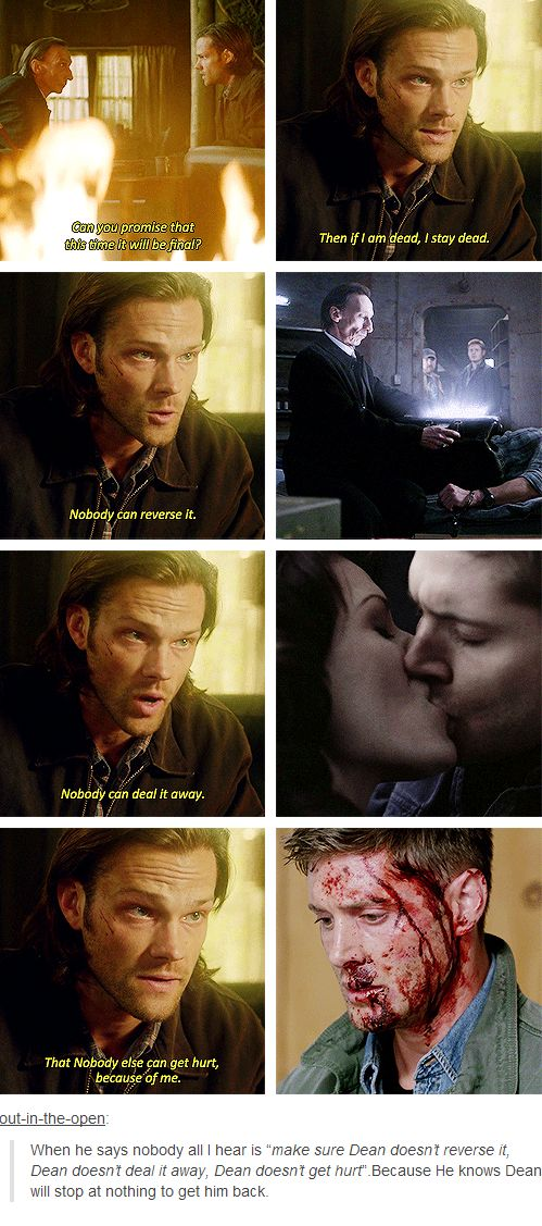 "what Sam fails to realize here, is that ""nobody get's hurt because of me"" is impossible. IF HE DIES. DEAN WILL HURT. DEAN WILL NEVER FORGIVE HIMSELF, NEVER MOVE ON, NEVER GET OVER IT. He might even die. Cause there aint no Dean if there aint no Sam.<------pinning for this"