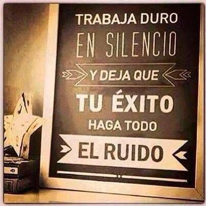 Trabaja duro en silencio y deja que tu éxito  haga todo el ruido. #motivacion