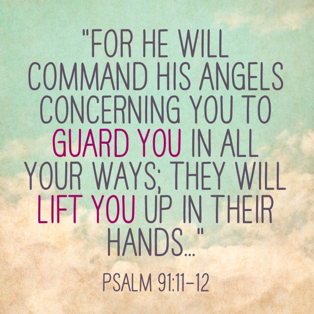 For he will command his angels concerning you to guard you in all your ways they will lift you up in their hands....psalm 91:11-12