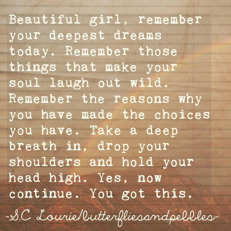 Beautiful girl, remember your deepest dreams today. Remember those things that make your soul laugh out wild. Remember the reasons why you have made the choices you have. Take a deep breath in, drop your shoulders and hold your head hight. Yes, now continue. You got this.