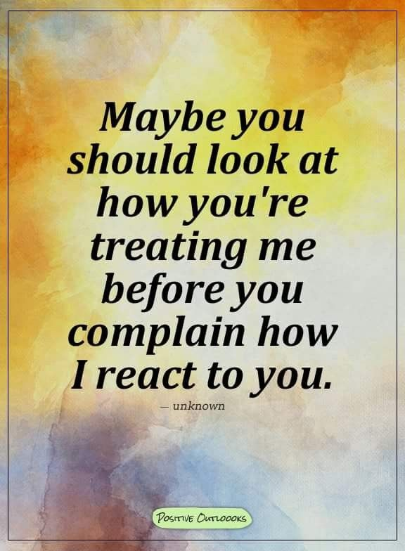 QT: Maybe you should look at how you're treating me before you complain how I react to you. #treating #complain #you #react #introvert #personality #inspiration #quotes
