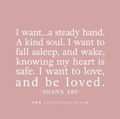 I want…a steady hand. A kind soul. I want to fall asleep, and wake, knowing my heart is safe. I want to love, and be loved. – Shana Abe The post I Want to Love appeared first on Live Life Happy.