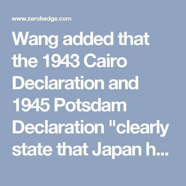 """Wang added that the 1943 Cairo Declaration and 1945 Potsdam Declaration """"clearly state that Japan had to return to China all Chinese territory taken by Japan. This includes the Nansha Islands,"""" he added, using China's name for the Spratly Islands.  """"In 1946, the then-Chinese government with help from the United States openly and in accordance with the law took back the Nansha Islands and reefs that Japan had occupied, and resumed exercising sovereignty,"""" Wang said.   """"Afterwards, certain…"""