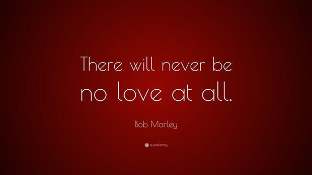 """There will never be no love at all."" —​ Bob Marley"