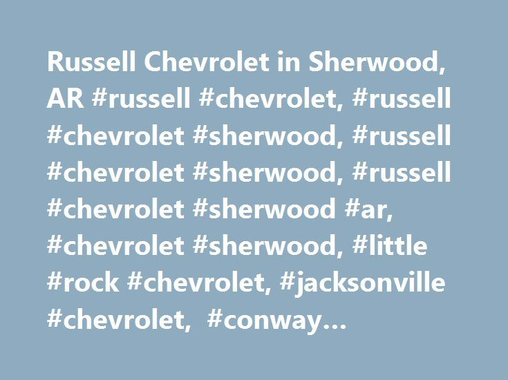 Russell Chevrolet in Sherwood, AR #russell #chevrolet, #russell #chevrolet #sherwood, #russell #chevrolet #sherwood, #russell #chevrolet #sherwood #ar, #chevrolet #sherwood, #little #rock #chevrolet, #jacksonville #chevrolet, #conway #chevrolet http://texas.remmont.com/russell-chevrolet-in-sherwood-ar-russell-chevrolet-russell-chevrolet-sherwood-russell-chevrolet-sherwood-russell-chevrolet-sherwood-ar-chevrolet-sherwood-little-rock-chevrolet/  # Russell Chevrolet – a Chevrolet vehicle for…