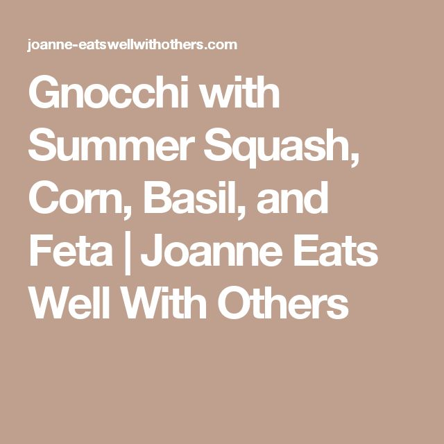 Gnocchi with Summer Squash, Corn, Basil, and Feta | Joanne Eats Well With Others