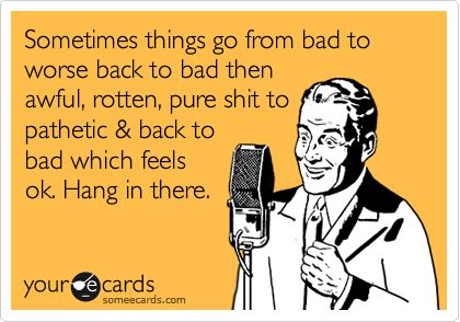 Sometimes things go from bad to worse back to bad then awful, rotten, pure s**t to pathetic  back to bad which feels ok. Hang in there.