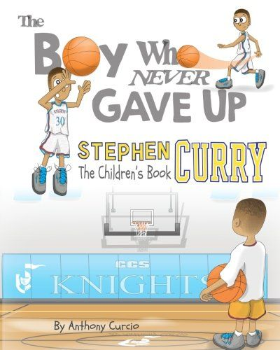 Stephen Curry: The Children's Book: The Boy Who Never Gave Up by Anthony Curcio. The Boy Who Never Gave Up is the inspiring true story of NBA superstar Stephen Curry. This Fully illustrated picture book biography tells the story of a young boy who many said was too short to play in high school, too weak to play in college and not good enough to play in the NBA. Against all odds, this small boy who follows his dream, not only makes it to the NBA, but becomes one of the greatest players to...