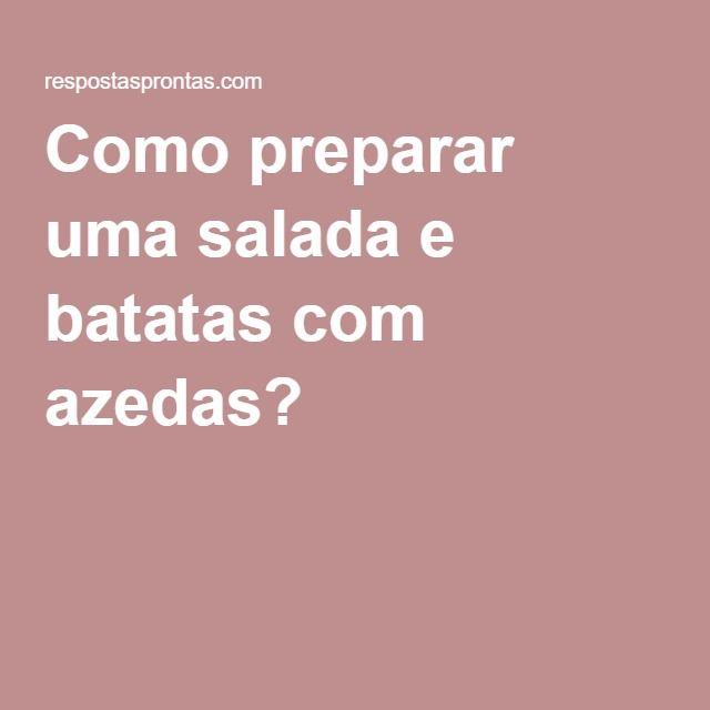 Como preparar uma salada e batatas com azedas?