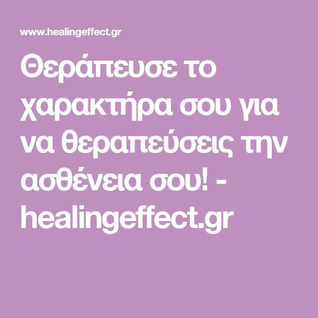 Θεράπευσε το χαρακτήρα σου για να θεραπεύσεις την ασθένεια σου! - healingeffect.gr