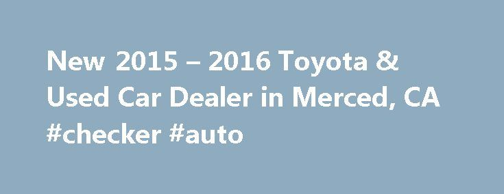 New 2015 – 2016 Toyota & Used Car Dealer in Merced, CA #checker #auto http://cameroon.remmont.com/new-2015-2016-toyota-used-car-dealer-in-merced-ca-checker-auto/  #used car dealership # Make a Trip to Merced Toyota For a New or Used Toyota – serving Madera, Modesto and Fresno, California When you visit our Merced new and used Toyota car dealership your satisfaction is our primary goal. If you seek low prices and variety of high-quality vehicles, Merced Toyota is the first and last place you…