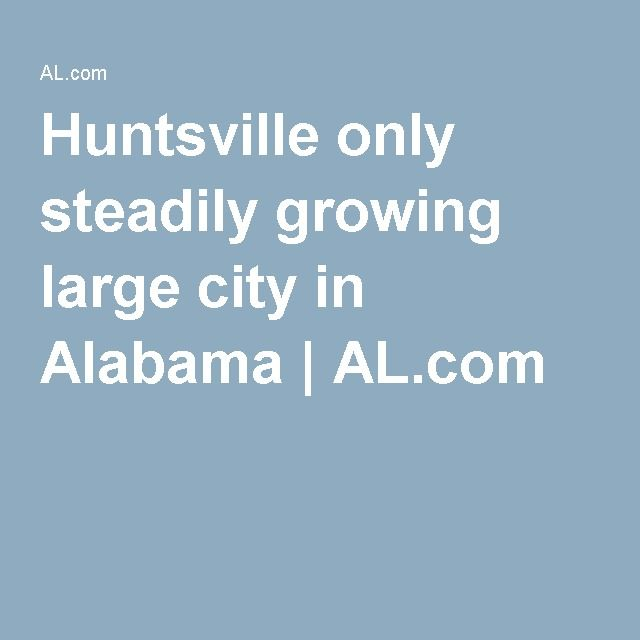 Huntsville only steadily growing large city in Alabama | AL.com
