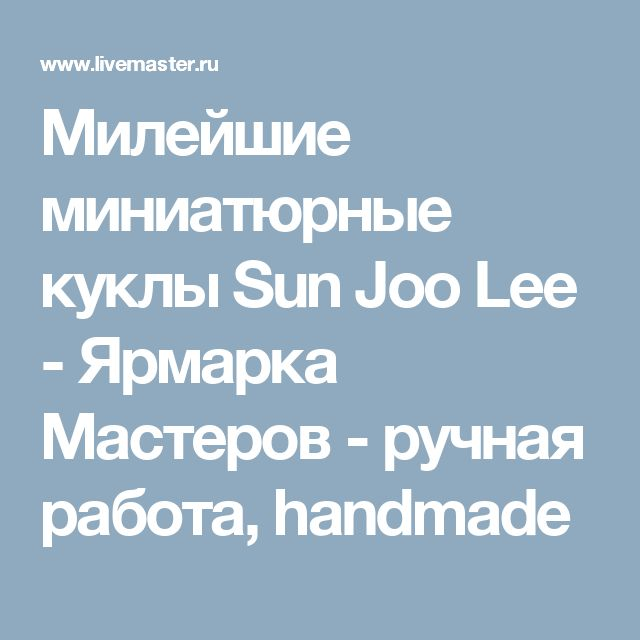 Милейшие миниатюрные куклы Sun Joo Lee - Ярмарка Мастеров - ручная работа, handmade