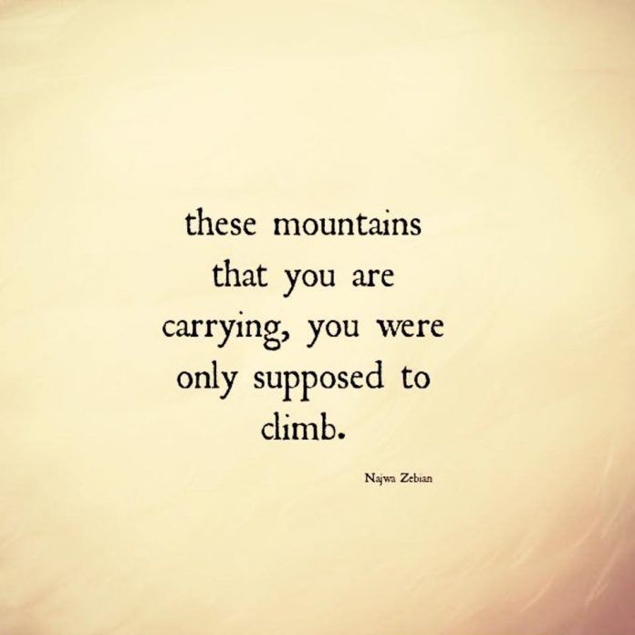 These mountains that you are carrying, you were only supposed to climb. thedailyquotes.om