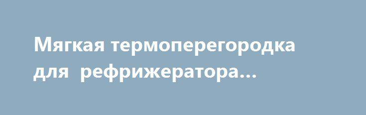 Мягкая термоперегородка для рефрижератора «Москва RU» http://www.pogruzimvse.ru/doska/?adv_id=287833  ЗАО СКАНДИ Ком. Реализуем, продаём, предлагаем: Мягкую, съёмную, изотермическую перегородку предназначеную для разделения отсеков при мульти-температурных перевозках. Эту перегородку можно применять для уменьшения охлаждаемого объёма при неполной загрузке фургона, тем самым оптимизируя режим работы и расход топлива холодильной установки. В случае, когда перегородка не используется, ее можно…