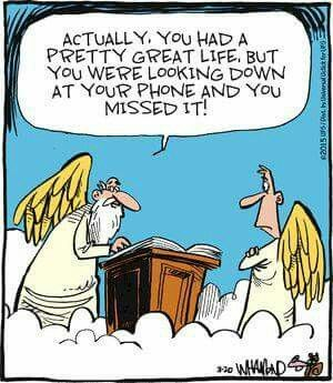 Actually, you had a pretty good life, but you were looking down at your phone and you missed it! Yea you! Get off your phone and enjoy the life around you.