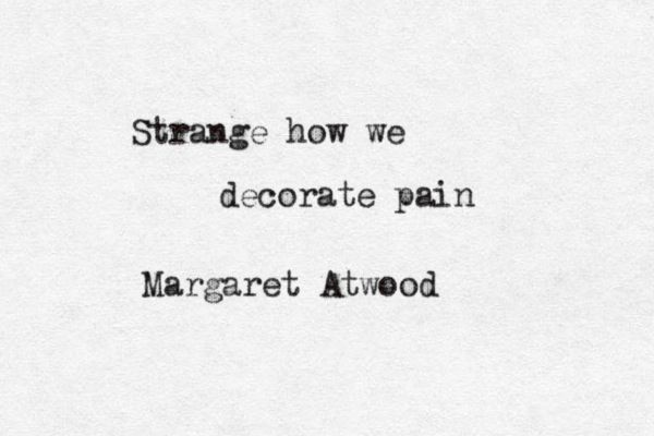 Margaret Atwood • from 'Oh': Strange, Quotes, Decorating Pain, Margaret Atwood, Truth, Margaretatwood, Poetry, Decorate Pain