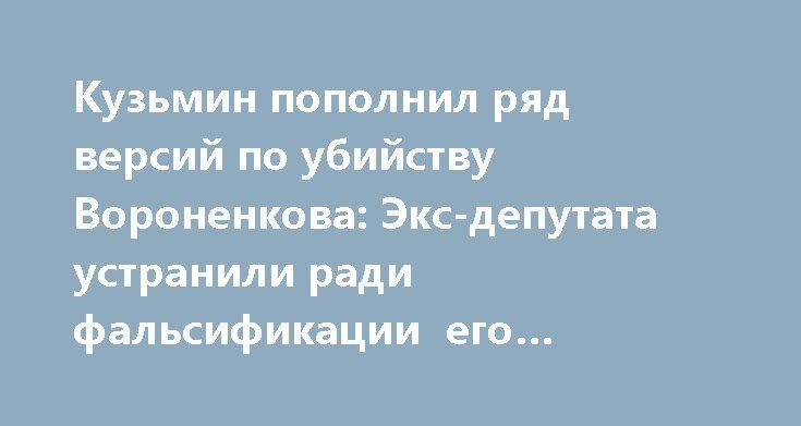 Кузьмин пополнил ряд версий по убийству Вороненкова: Экс-депутата устранили ради фальсификации его показаний в деле Януковича http://rusdozor.ru/2017/03/25/kuzmin-popolnil-ryad-versij-po-ubijstvu-voronenkova-eks-deputata-ustranili-radi-falsifikacii-ego-pokazanij-v-dele-yanukovicha/  Конечно, первой и основной версией произошедшего в центре Киева 23 марта убийства экс-депутата Госдумы Дениса Вороненкова Киев выдвинул «мстительную казнь со стороны ФСБ под прикрытием президента Путина». Тем не…