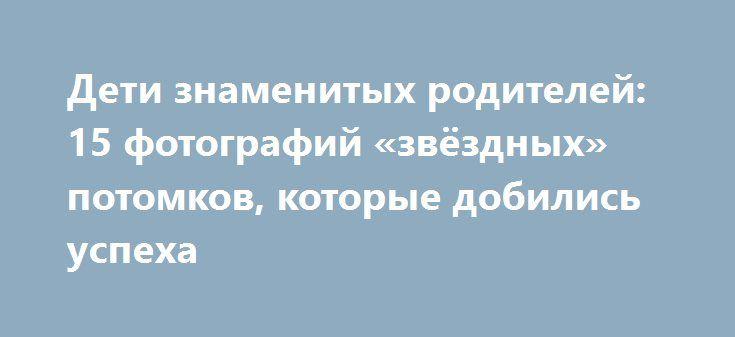 Дети знаменитых родителей: 15 фотографий «звёздных» потомков, которые добились успеха http://kleinburd.ru/news/deti-znamenityx-roditelej-15-fotografij-zvyozdnyx-potomkov-kotorye-dobilis-uspexa/  В тени многих известных личностей – их дети и прочие потомки, о которых известно далеко не всем. Но тем не менее, многие из них идут по стопам родителей и даже смогли добиться заметных успехов. Лоррейн Николсон. Младшая дочь Джека Николсона – начала сниматься в кино с 11 лет. Лиза Бреннан-Джобс. Дочь…