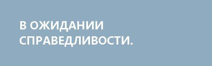 В ОЖИДАНИИ СПРАВЕДЛИВОСТИ. http://rusdozor.ru/2017/03/19/v-ozhidanii-spravedlivosti/  Снилась Одесса. Потому воскресное утро проходит под знаком кофе, сигарет и мыслей о том, когда же я, наконец, смогу спокойно купить билет на прямой рейс и без всяких опасений ступить на родную землю.  Очень хочется наплевать на здравый смысл, ...