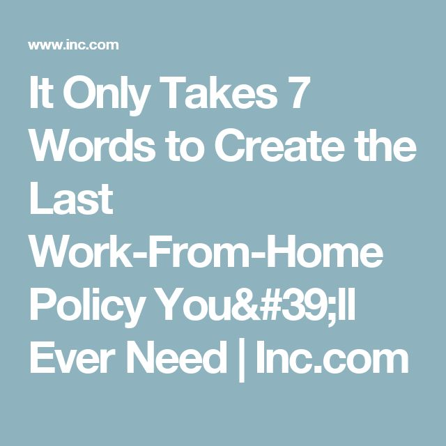 It Only Takes 7 Words to Create the Last Work-From-Home Policy You'll Ever Need | Inc.com
