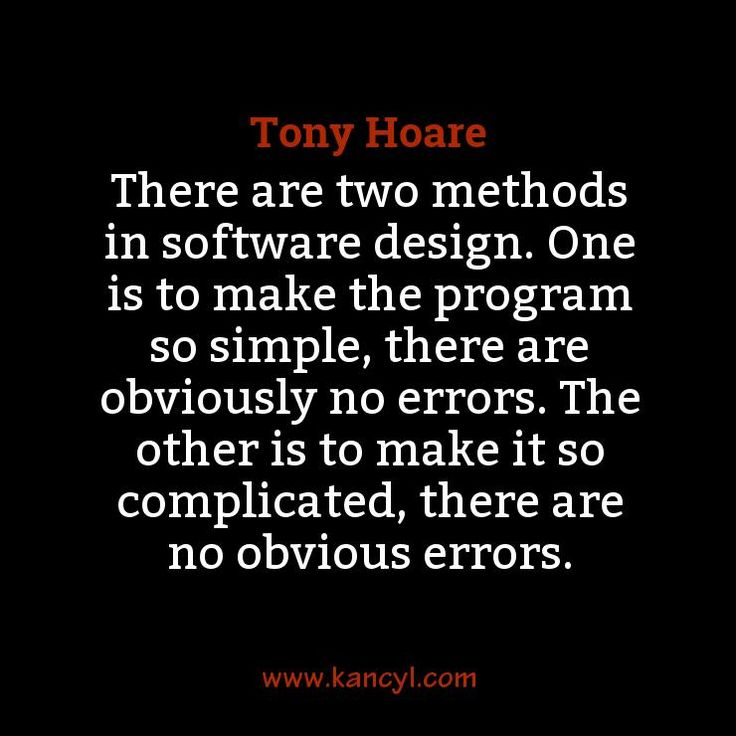 """""""There are two methods in software design. One is to make the program so simple, there are obviously no errors. The other is to make it so complicated, there are no obvious errors."""", Tony Hoare"""