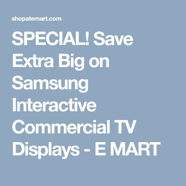 SPECIAL! Save Extra Big on Samsung Interactive Commercial TV Displays - E MART