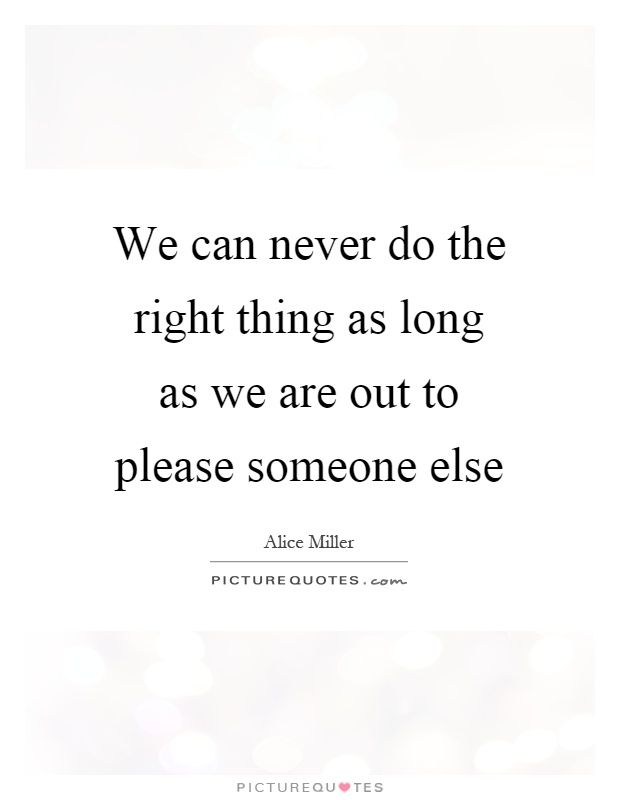 We can never do the right thing as long as we are out to please someone else. Alice Miller quotes on PictureQuotes.com.