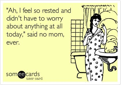 Funny Family Ecard: 'Ah, I feel so rested and didn't have to worry about anything at all today,' said no mom, ever.