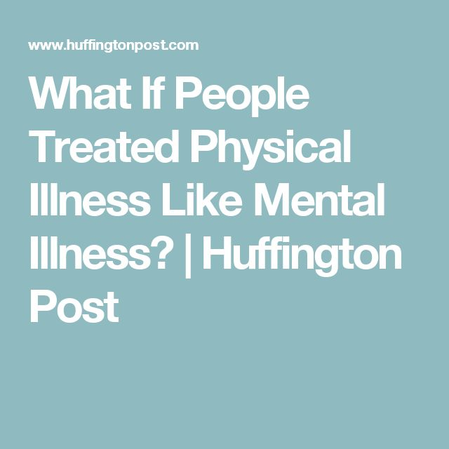 What If People Treated Physical Illness Like Mental Illness?   Huffington Post