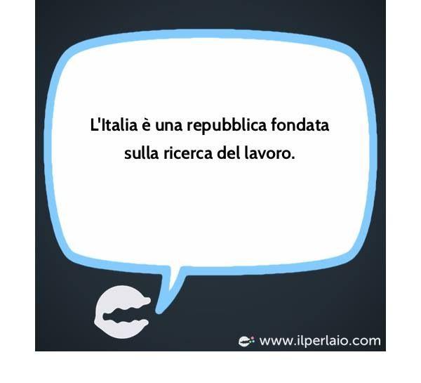 """""""L'Italia è una repubblica fondata SULLA RICERCA del lavoro""""/ """"L'Italie est une republique basé SUR LA RECHERCHE du travail"""" (ART 1 Costituzione della repubblica )"""