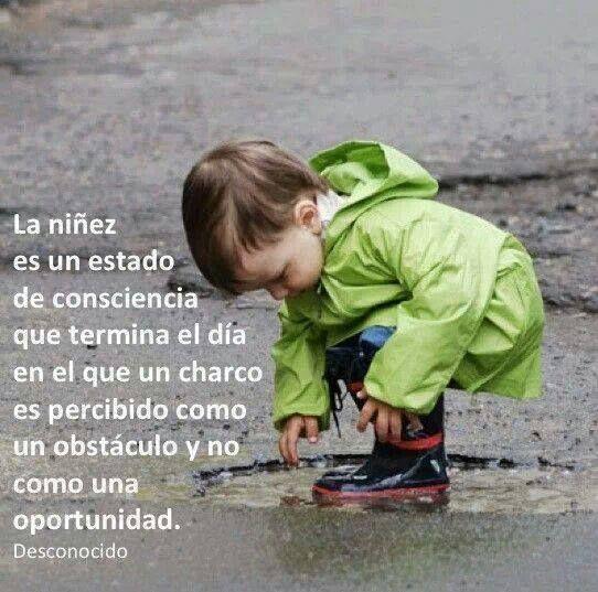 La niñez es un estado de consciencia que termina el día en el que un charco es percibido como un obstáculo y no como una oportunidad