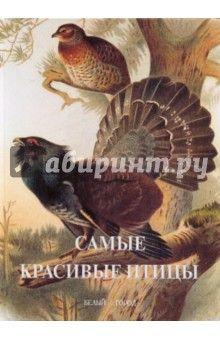 Самые красивые птицы ISBN: 978-5-7793-1896-9 Изд. Белый город