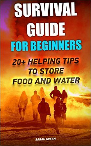 Survival Guide for Beginners: 20+ Helping Tips To Store Food And Water: (Survival Guide For Beginners, DIY Survival Guide, Survival Tactic, Prepping, Survival, ... EMP Survival books, EMP Survival Novels) - Kindle edition by Sarah Green. Politics & Social Sciences Kindle eBooks @ Amazon.com.