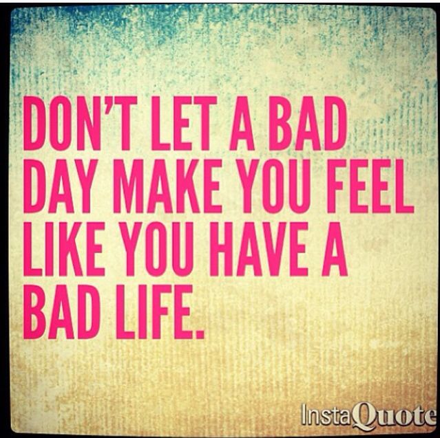Don't let a bad day make you feel like you have a bad life. Positivity. Good days. Happy days. Bad days. Love life. Quote. Inspiration. Feel good.