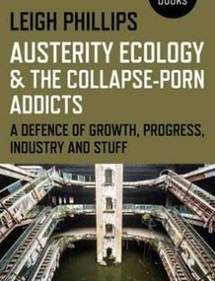 Austerity Ecology & the Collapse-Porn Addicts: A Defence Of Growth Progress Industry And Stuff free download by Leigh Phillips ISBN: 9781782799603 with BooksBob. Fast and free eBooks download.  The post Austerity Ecology & the Collapse-Porn Addicts: A Defence Of Growth Progress Industry And Stuff Free Download appeared first on Booksbob.com.
