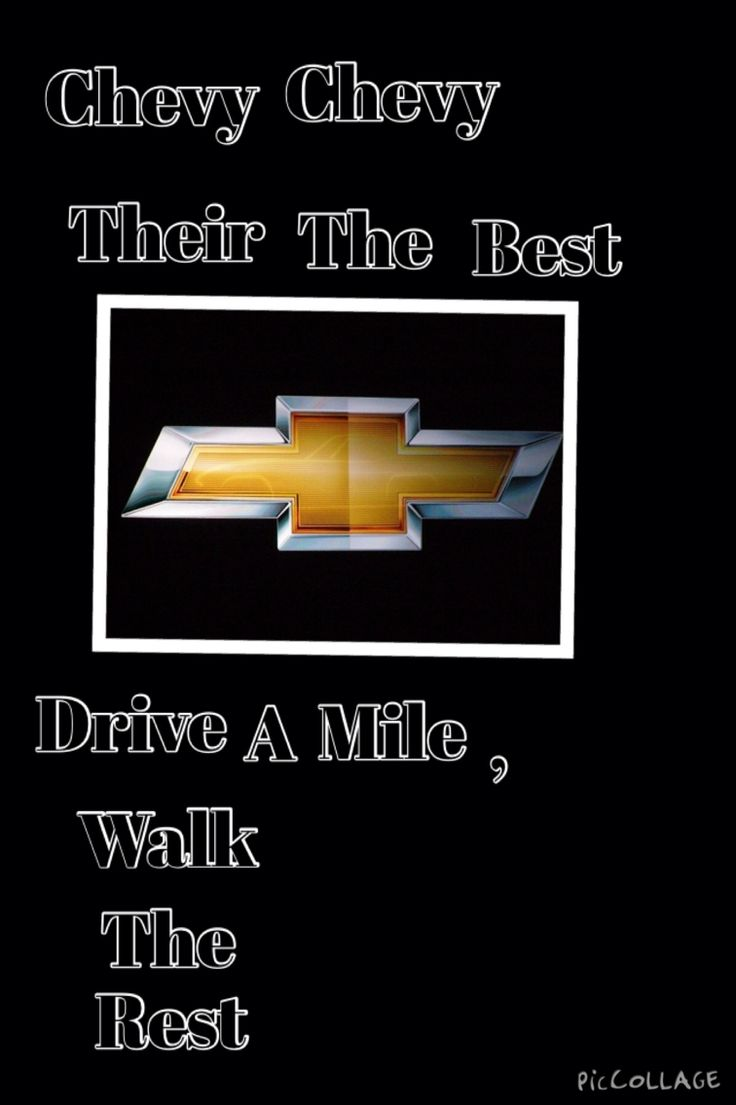 Chevy chevy their the best drive a mile walk the rest
