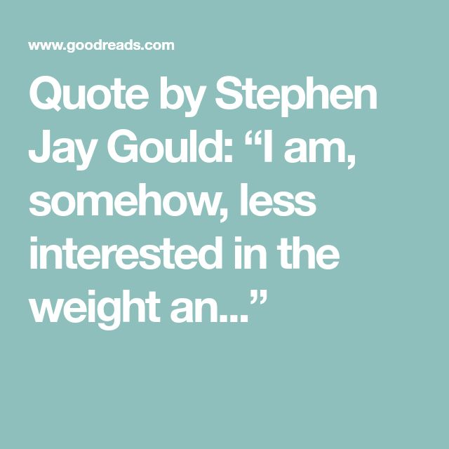 """Quote by Stephen Jay Gould: """"I am, somehow, less interested in the weight an..."""""""