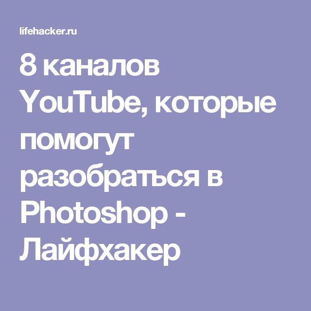 8 каналов YouTube, которые помогут разобраться в Photoshop - Лайфхакер