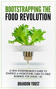 Amazon.com: Bootstrapping the Food Revolution: A New Entrepreneur's Guide to Starting a Hydroponic Farm to Table Business for Under 15k eBook: Brandon Youst: Kindle Store